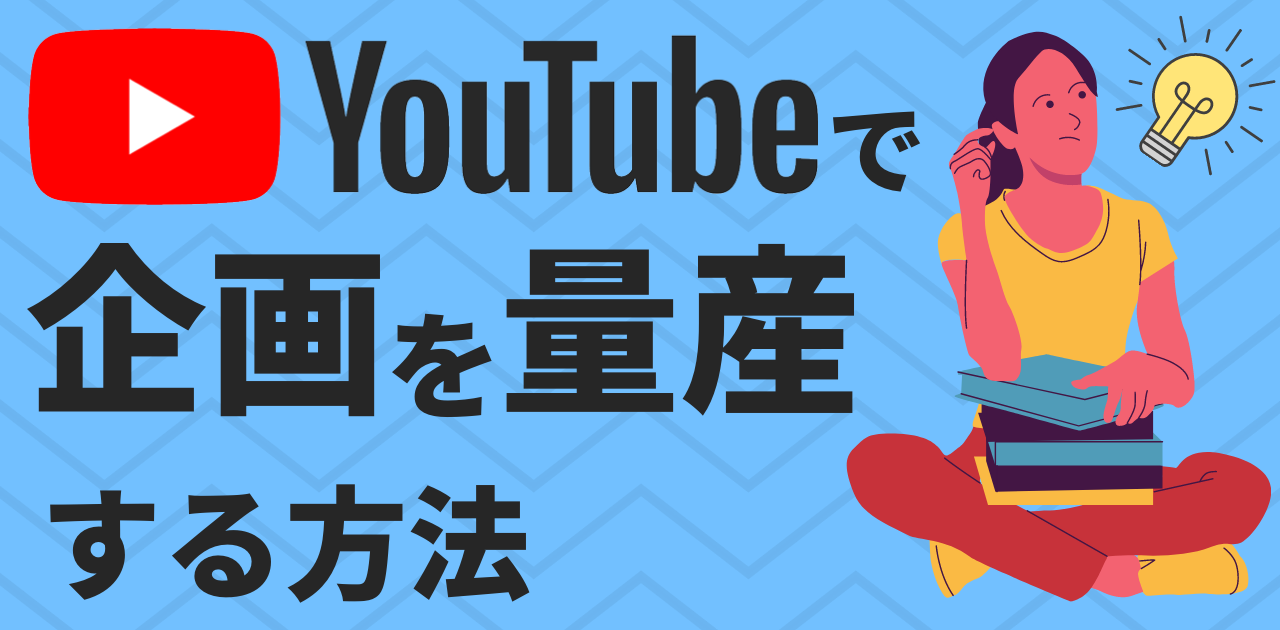 YouTubeで企画を発想・量産するための方法・考え方を解説!