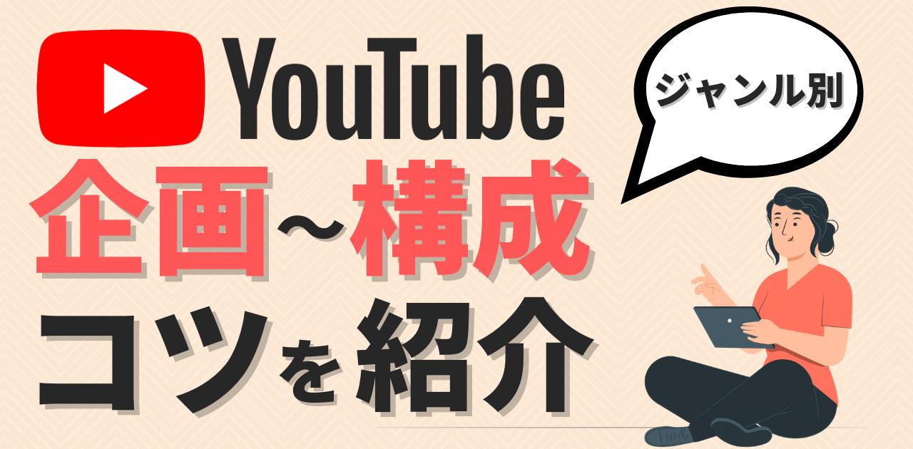 【YouTube】企画~構成までのコツをジャンル別で紹介!