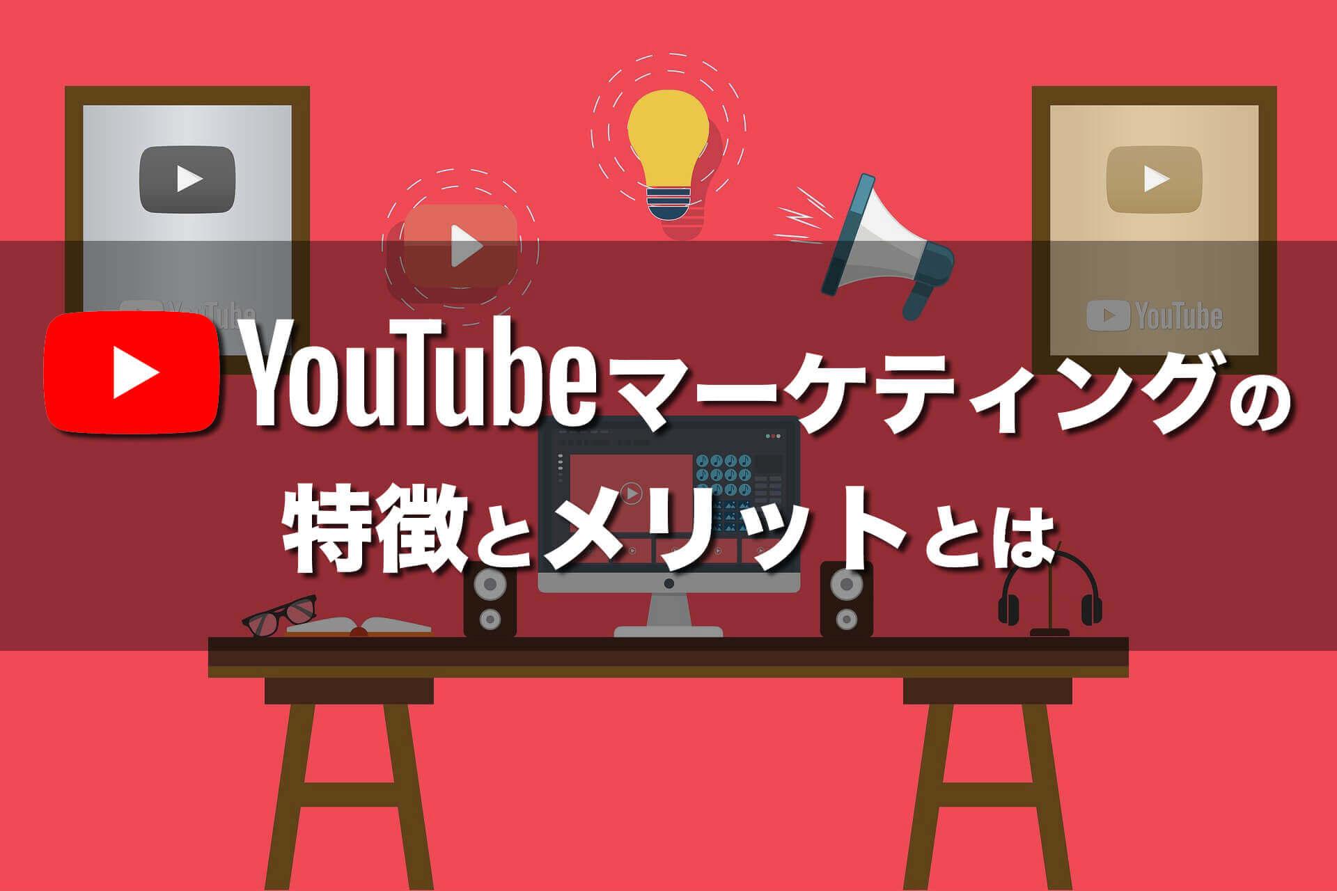 YouTubeマーケティングの特徴とメリットとは